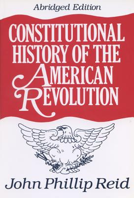 Constitutional History of the American Revolution By Reid, John Phillip